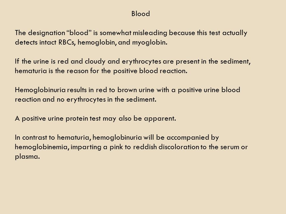 Blood The designation blood is somewhat misleading because this test actually detects intact RBCs, hemoglobin, and myoglobin.