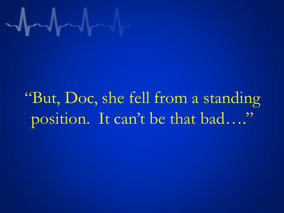 But, Doc, she fell from a standing position. It can't be that bad….