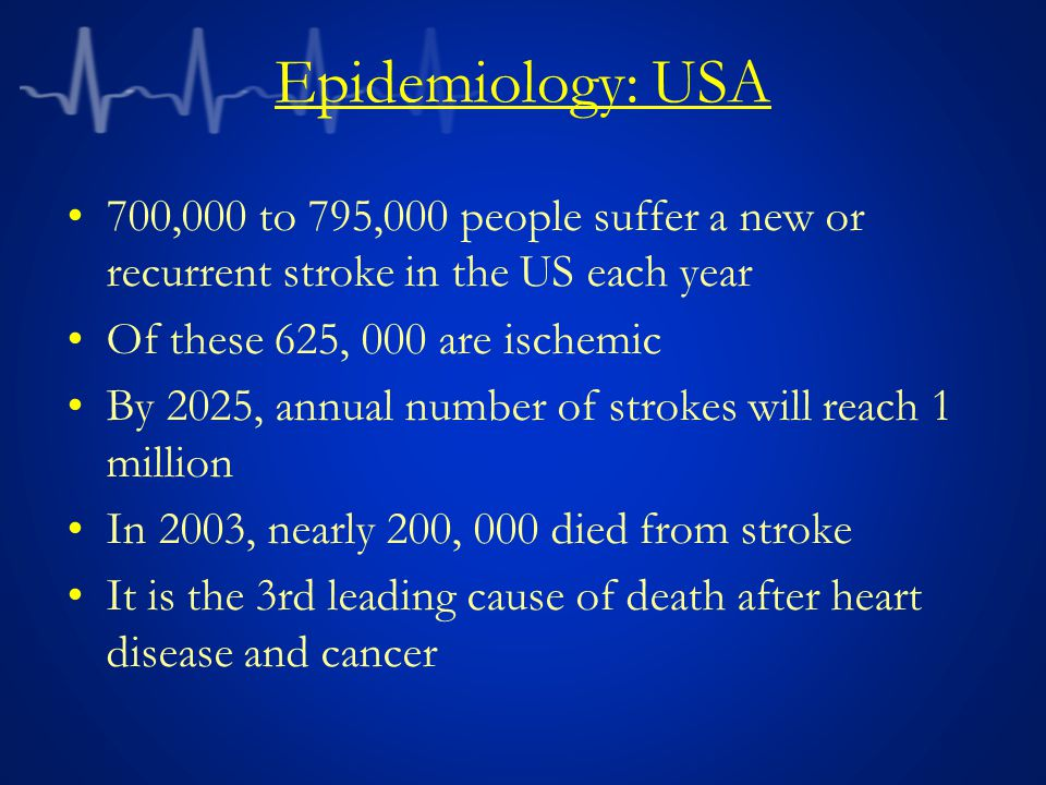Epidemiology: USA 700,000 to 795,000 people suffer a new or recurrent stroke in the US each year. Of these 625, 000 are ischemic.