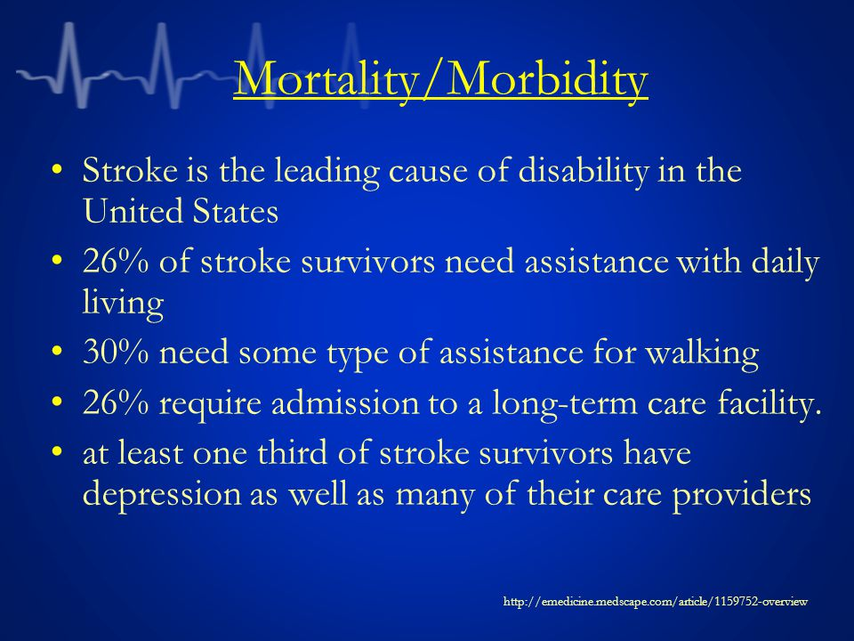 Mortality/Morbidity Stroke is the leading cause of disability in the United States. 26% of stroke survivors need assistance with daily living.