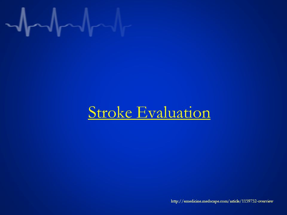 Stroke Evaluation http://emedicine.medscape.com/article/1159752-overview