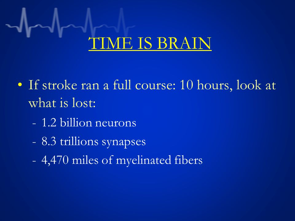 TIME IS BRAIN If stroke ran a full course: 10 hours, look at what is lost: 1.2 billion neurons. 8.3 trillions synapses.