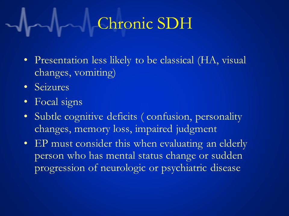 Chronic SDH Presentation less likely to be classical (HA, visual changes, vomiting) Seizures. Focal signs.