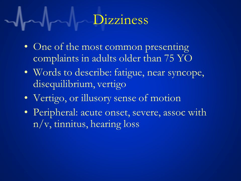 Dizziness One of the most common presenting complaints in adults older than 75 YO. Words to describe: fatigue, near syncope, disequilibrium, vertigo.