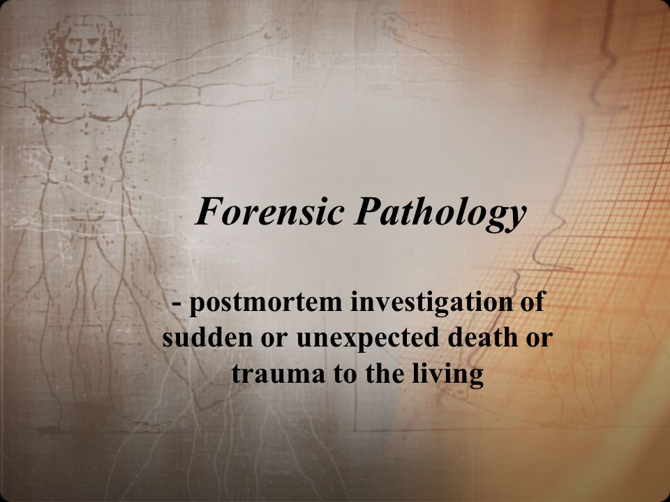 Forensic Pathology - postmortem investigation of sudden or unexpected death or trauma to the living