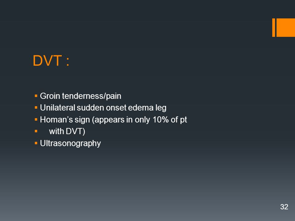 DVT : Groin tenderness/pain Unilateral sudden onset edema leg