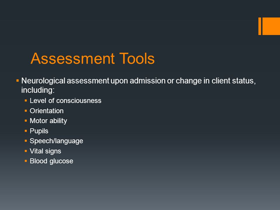 Assessment Tools Neurological assessment upon admission or change in client status, including: Level of consciousness.