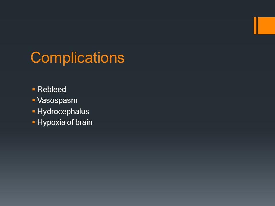 Complications Rebleed Vasospasm Hydrocephalus Hypoxia of brain