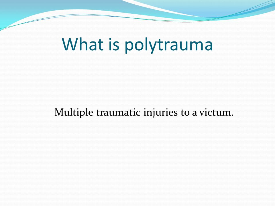 What is polytrauma Multiple traumatic injuries to a victum.