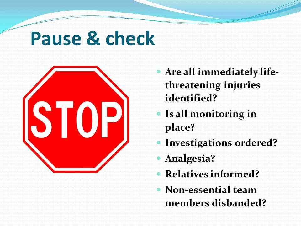 Pause & check Are all immediately life-threatening injuries identified Is all monitoring in place