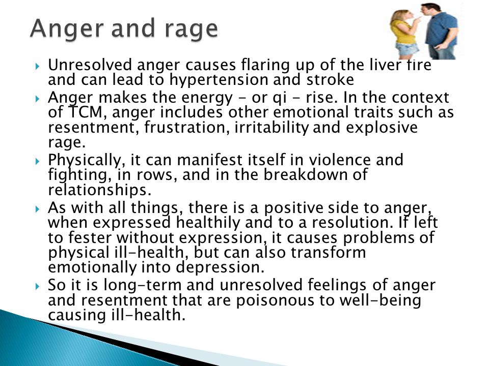 Anger and rage Unresolved anger causes flaring up of the liver fire and can lead to hypertension and stroke.