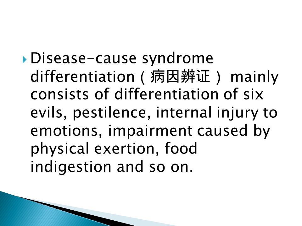 Disease-cause syndrome differentiation(病因辨证) mainly consists of differentiation of six evils, pestilence, internal injury to emotions, impairment caused by physical exertion, food indigestion and so on.