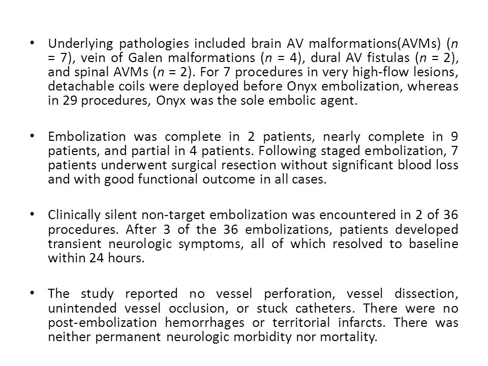 Underlying pathologies included brain AV malformations(AVMs) (n = 7), vein of Galen malformations (n = 4), dural AV fistulas (n = 2), and spinal AVMs (n = 2). For 7 procedures in very high-flow lesions, detachable coils were deployed before Onyx embolization, whereas in 29 procedures, Onyx was the sole embolic agent.