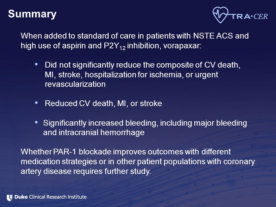 Summary When added to standard of care in patients with NSTE ACS and high use of aspirin and P2Y12 inhibition, vorapaxar: