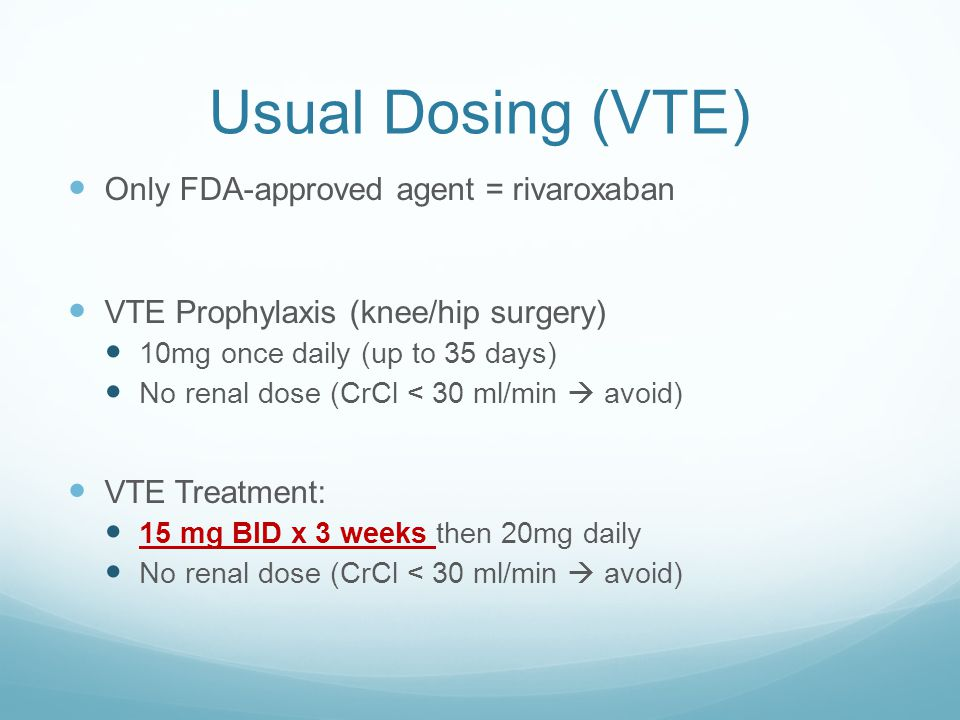 Usual Dosing (VTE) Only FDA-approved agent = rivaroxaban