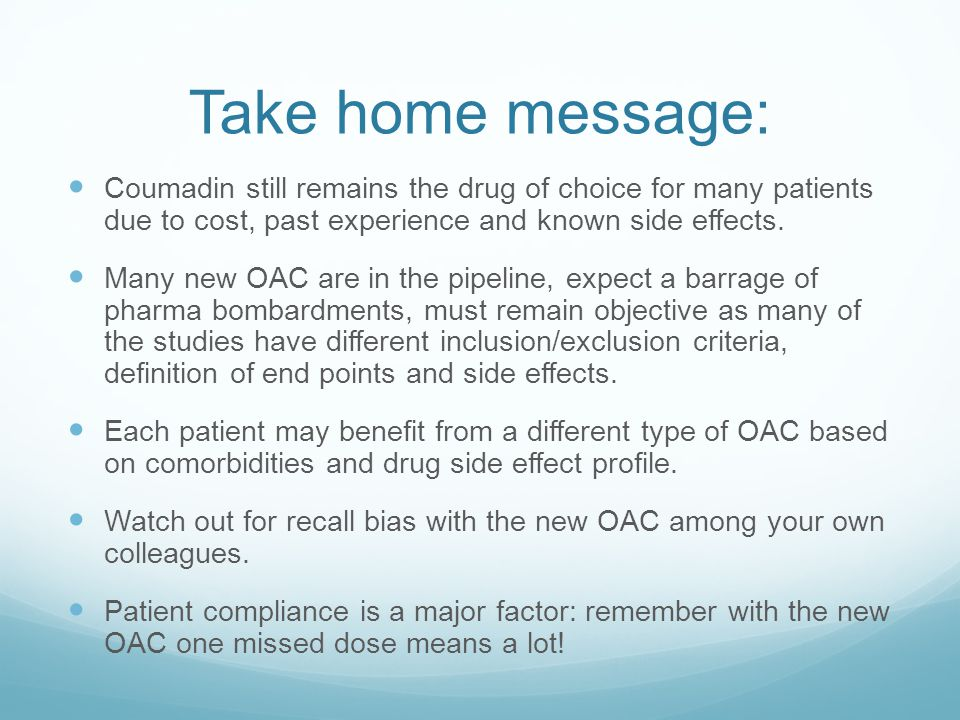 Take home message: Coumadin still remains the drug of choice for many patients due to cost, past experience and known side effects.