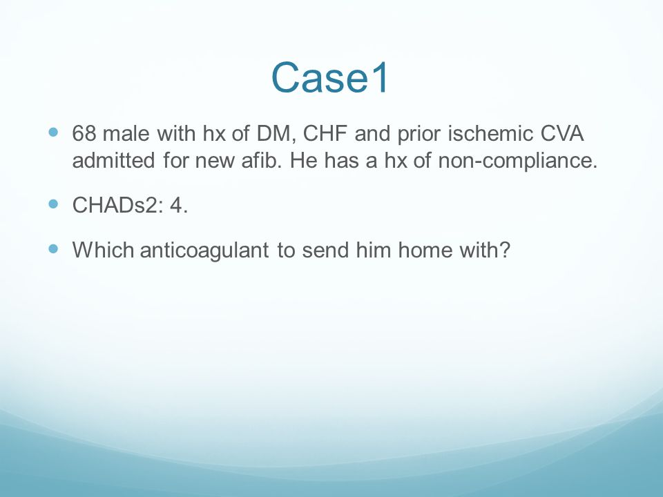 Case1 68 male with hx of DM, CHF and prior ischemic CVA admitted for new afib. He has a hx of non-compliance.