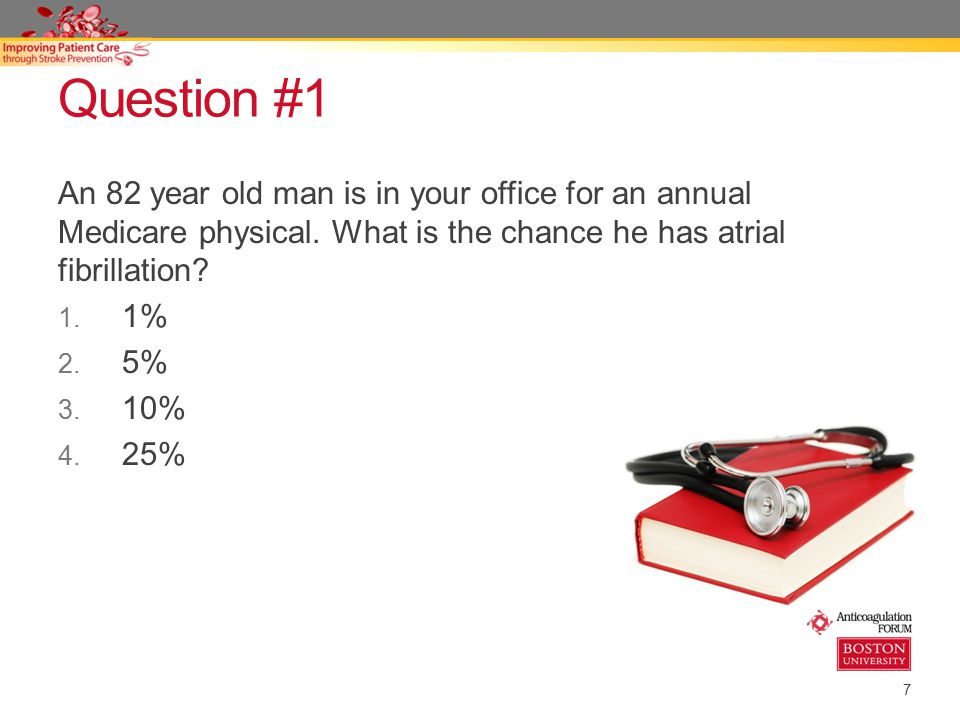 Question #1 An 82 year old man is in your office for an annual Medicare physical. What is the chance he has atrial fibrillation
