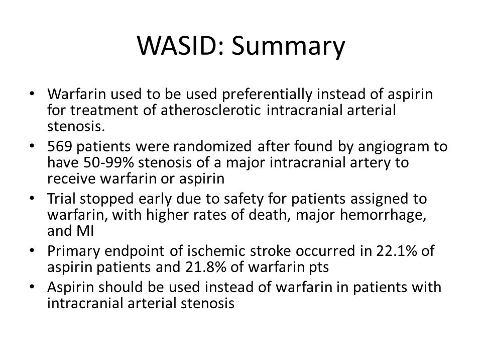 WASID: Summary Warfarin used to be used preferentially instead of aspirin for treatment of atherosclerotic intracranial arterial stenosis.