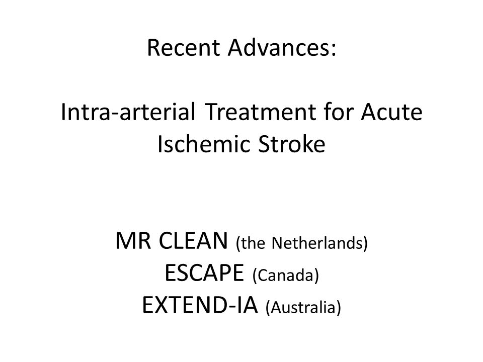 Recent Advances: Intra-arterial Treatment for Acute Ischemic Stroke MR CLEAN (the Netherlands) ESCAPE (Canada) EXTEND-IA (Australia)