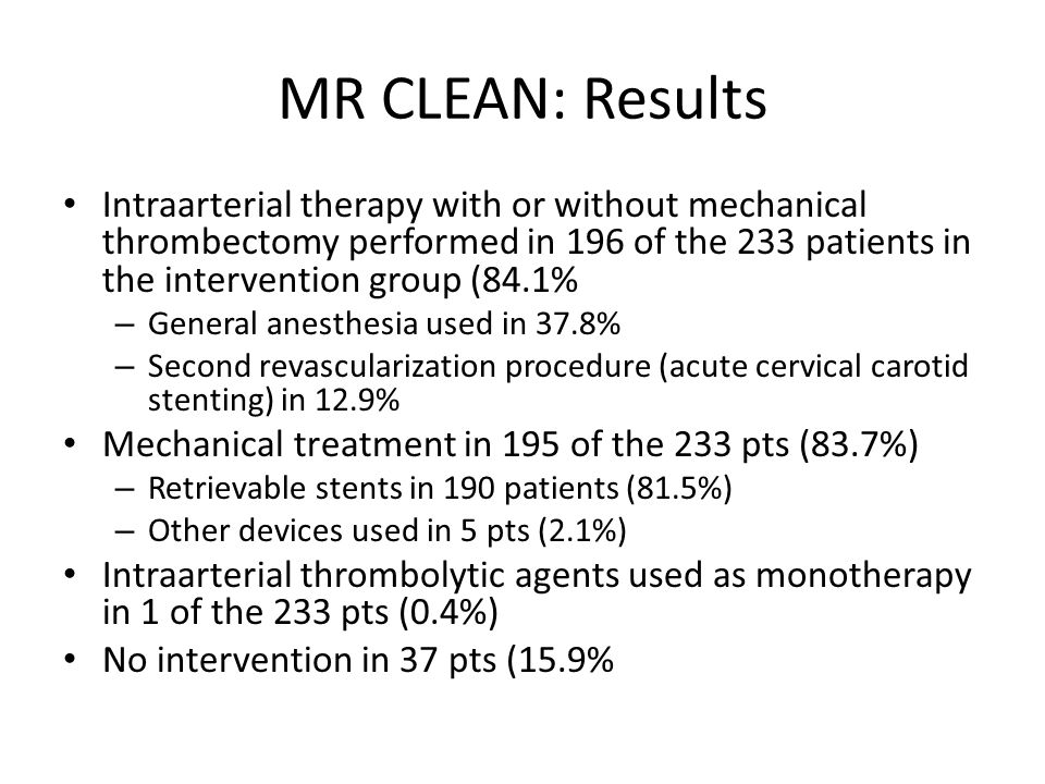 MR CLEAN: Results Intraarterial therapy with or without mechanical thrombectomy performed in 196 of the 233 patients in the intervention group (84.1%