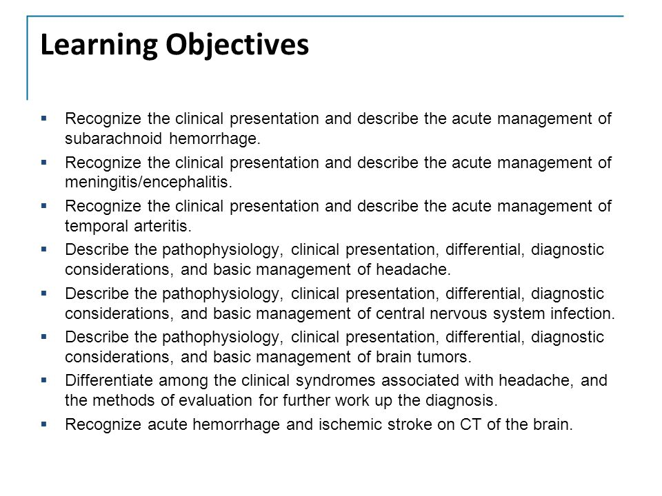 Learning Objectives Recognize the clinical presentation and describe the acute management of subarachnoid hemorrhage.