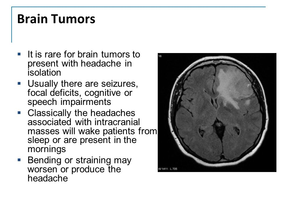 Brain Tumors It is rare for brain tumors to present with headache in isolation.
