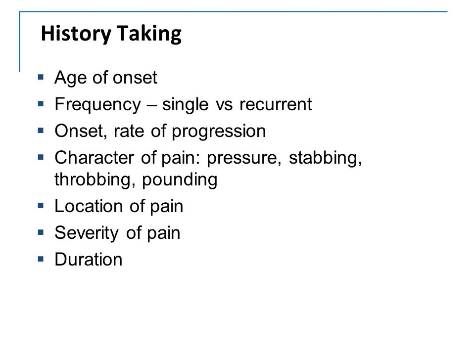 History Taking Age of onset Frequency – single vs recurrent
