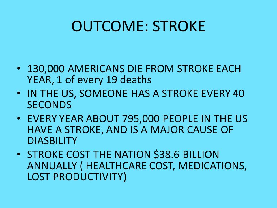 OUTCOME: STROKE 130,000 AMERICANS DIE FROM STROKE EACH YEAR, 1 of every 19 deaths. IN THE US, SOMEONE HAS A STROKE EVERY 40 SECONDS.