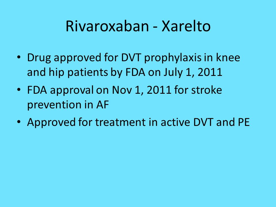 Rivaroxaban - Xarelto Drug approved for DVT prophylaxis in knee and hip patients by FDA on July 1, 2011.
