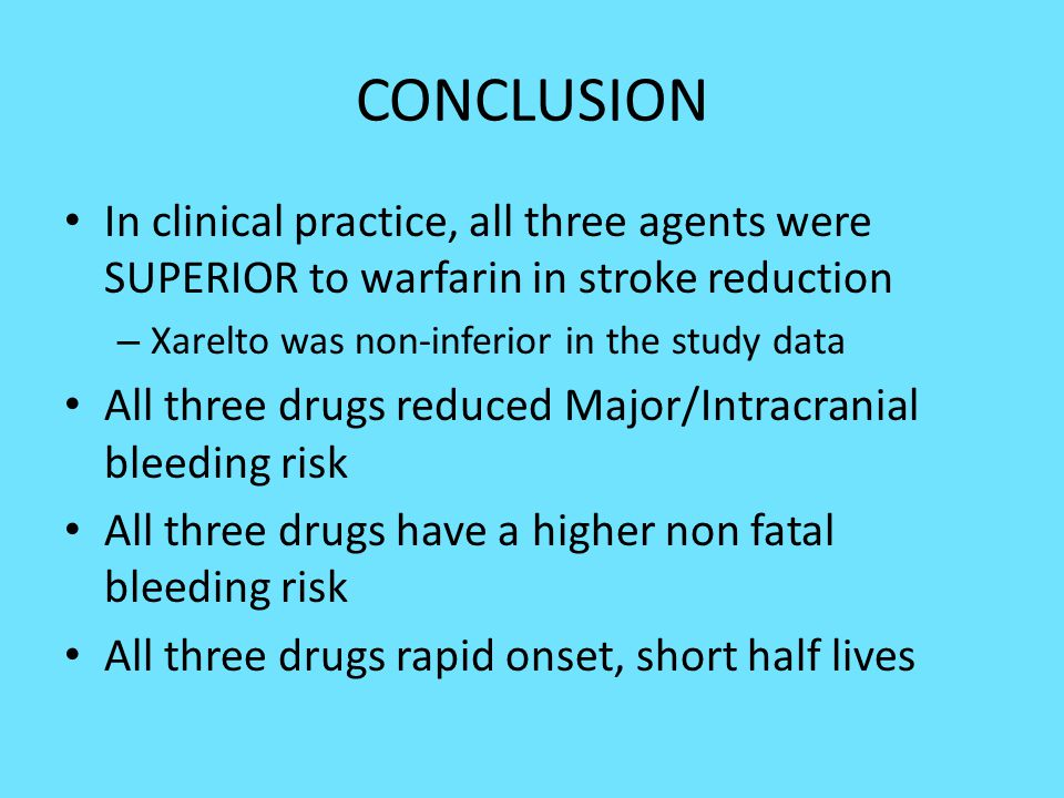 CONCLUSION In clinical practice, all three agents were SUPERIOR to warfarin in stroke reduction. Xarelto was non-inferior in the study data.