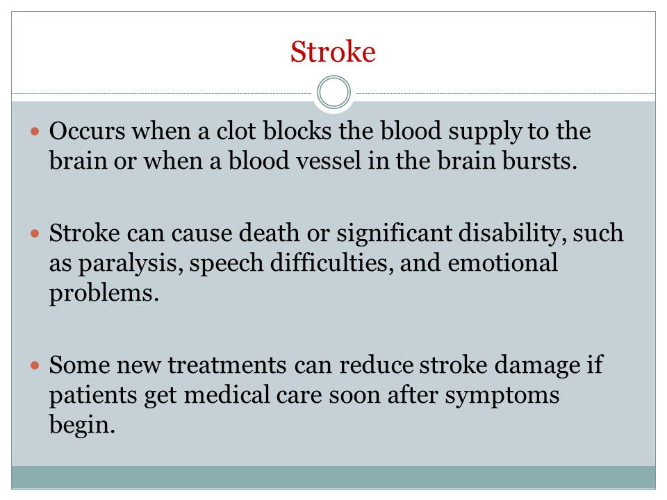 Stroke Occurs when a clot blocks the blood supply to the brain or when a blood vessel in the brain bursts.