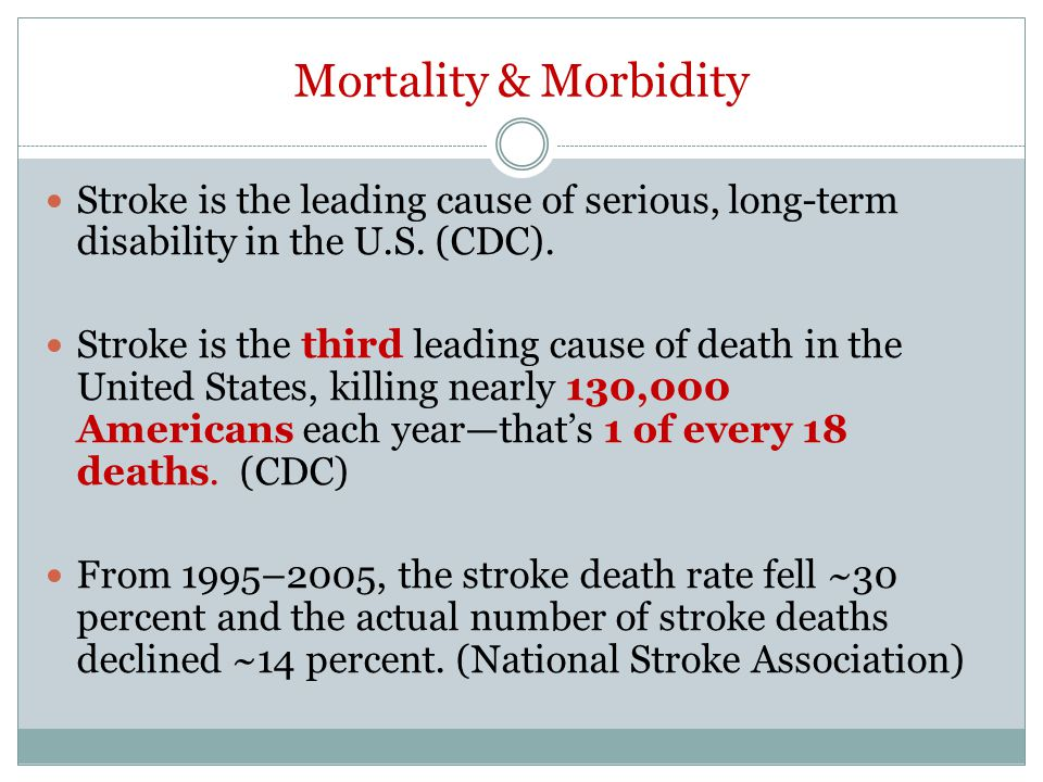 Mortality & Morbidity Stroke is the leading cause of serious, long-term disability in the U.S. (CDC).