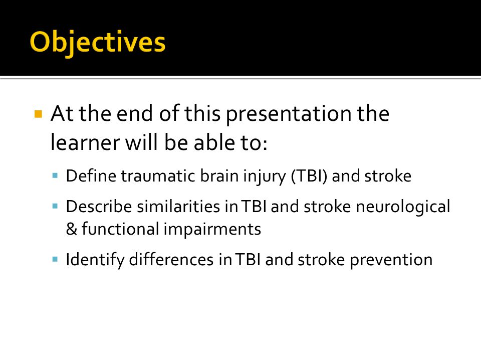 Objectives At the end of this presentation the learner will be able to: Define traumatic brain injury (TBI) and stroke.