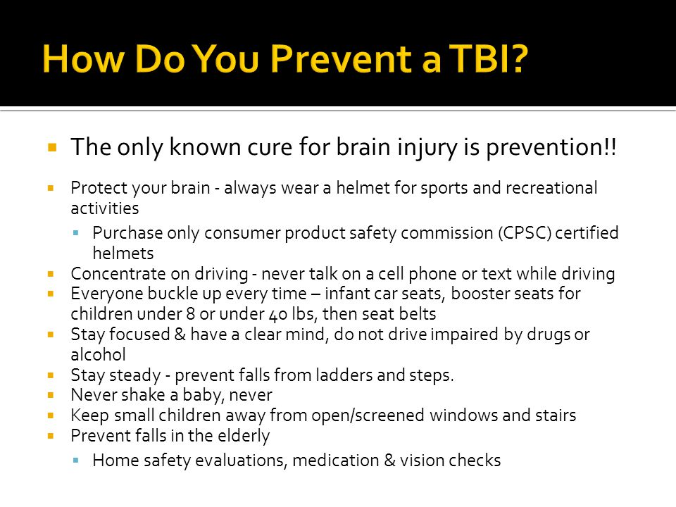 How Do You Prevent a TBI The only known cure for brain injury is prevention!!