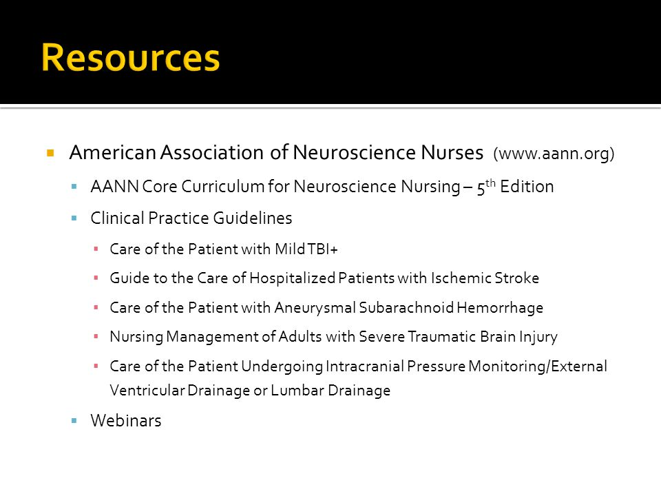 Resources American Association of Neuroscience Nurses (www.aann.org)