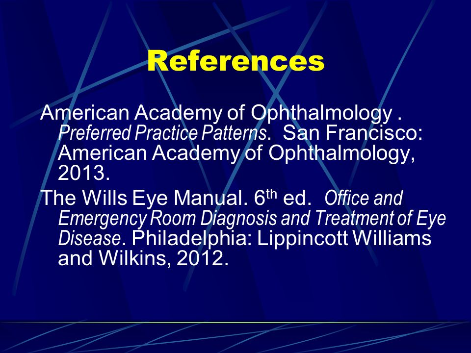 References American Academy of Ophthalmology . Preferred Practice Patterns. San Francisco: American Academy of Ophthalmology, 2013.