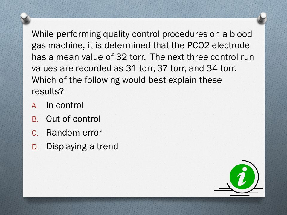 While performing quality control procedures on a blood gas machine, it is determined that the PCO2 electrode has a mean value of 32 torr. The next three control run values are recorded as 31 torr, 37 torr, and 34 torr. Which of the following would best explain these results