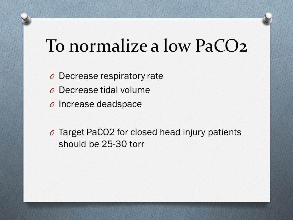 To normalize a low PaCO2 Decrease respiratory rate