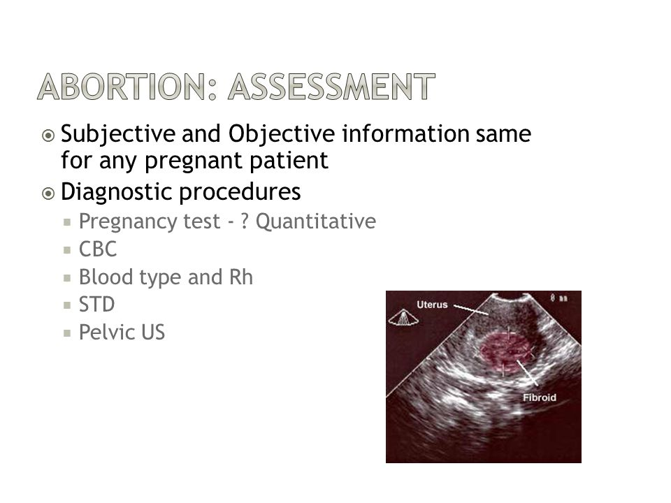 Abortion: Assessment Subjective and Objective information same for any pregnant patient. Diagnostic procedures.