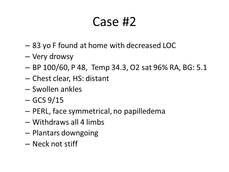 Case #2 83 yo F found at home with decreased LOC Very drowsy