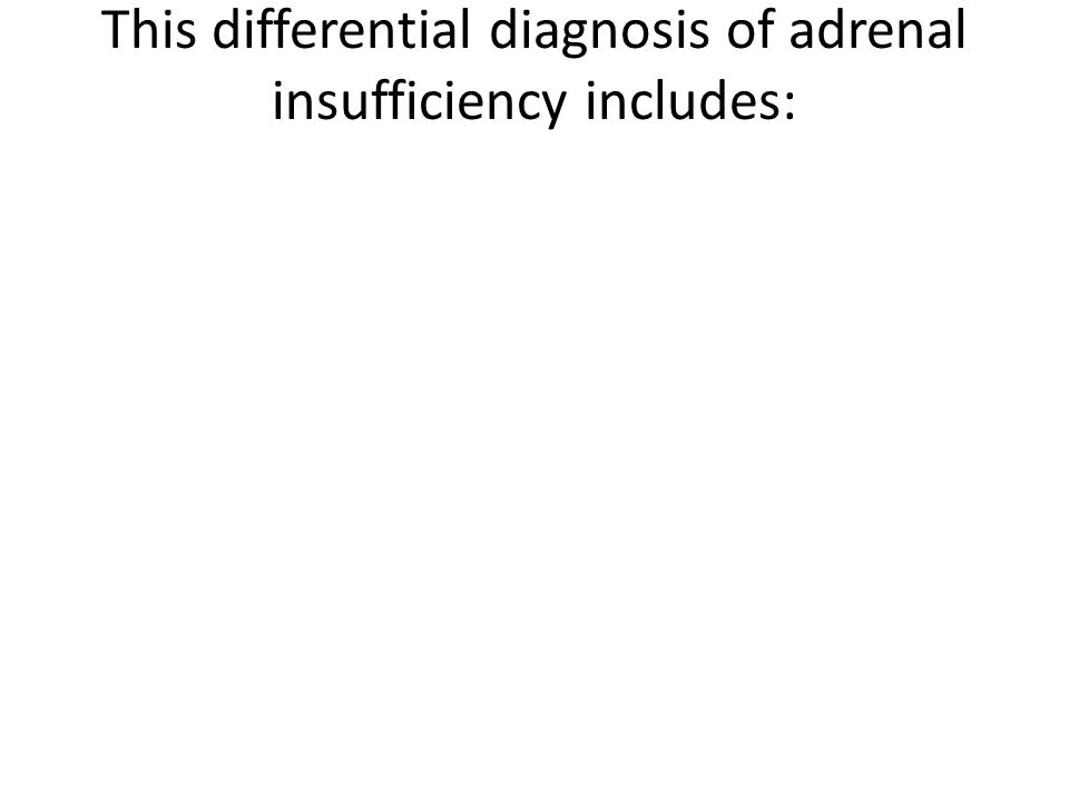 This differential diagnosis of adrenal insufficiency includes: