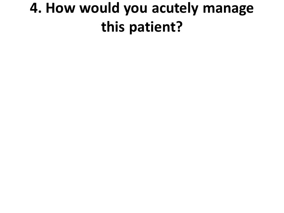 4. How would you acutely manage this patient