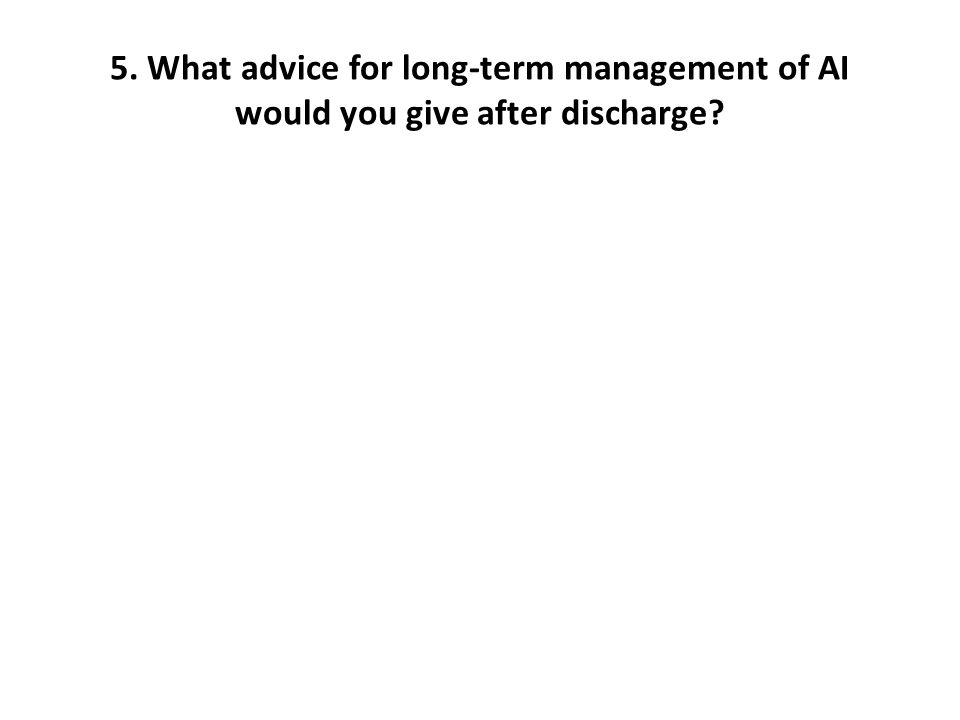 5. What advice for long-term management of AI would you give after discharge