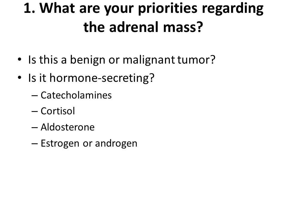 1. What are your priorities regarding the adrenal mass