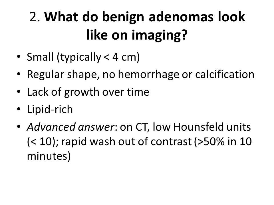 2. What do benign adenomas look like on imaging