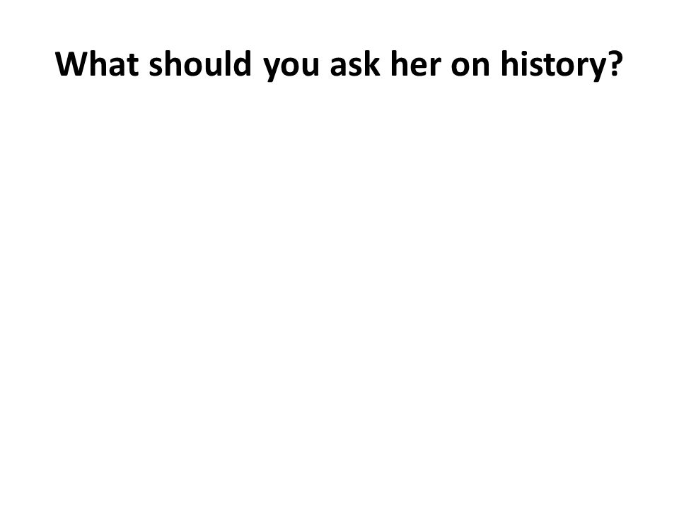 What should you ask her on history