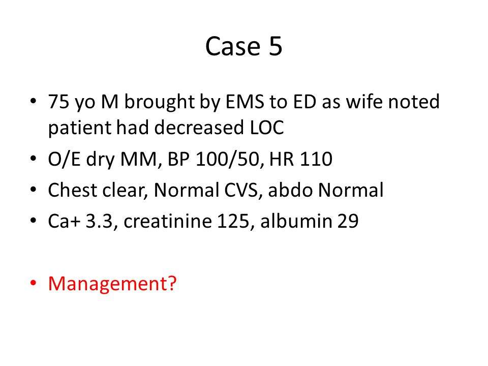 Case 5 75 yo M brought by EMS to ED as wife noted patient had decreased LOC. O/E dry MM, BP 100/50, HR 110.