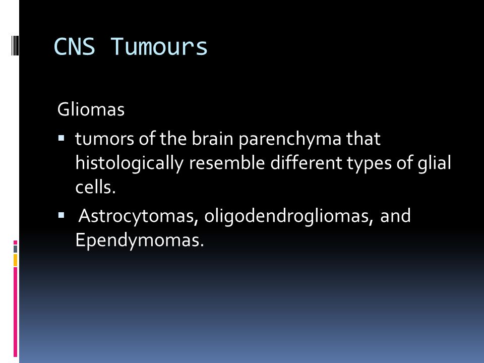 CNS Tumours Gliomas. tumors of the brain parenchyma that histologically resemble different types of glial cells.