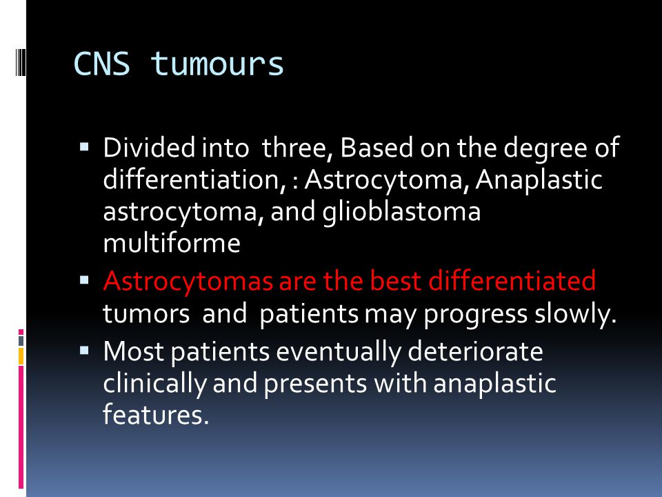 CNS tumours Divided into three, Based on the degree of differentiation, : Astrocytoma, Anaplastic astrocytoma, and glioblastoma multiforme.